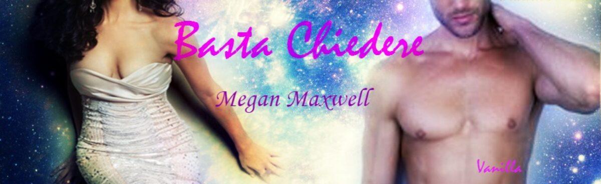 BASTA CHIEDERE (Chiedimi quello che vuoi Series #4) di Megan Maxwell. Recensione in anteprima.